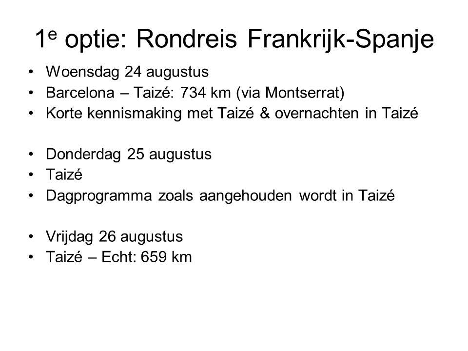 1 e optie: Rondreis Frankrijk-Spanje •Woensdag 24 augustus •Barcelona – Taizé: 734 km (via Montserrat) •Korte kennismaking met Taizé & overnachten in Taizé •Donderdag 25 augustus •Taizé •Dagprogramma zoals aangehouden wordt in Taizé •Vrijdag 26 augustus •Taizé – Echt: 659 km