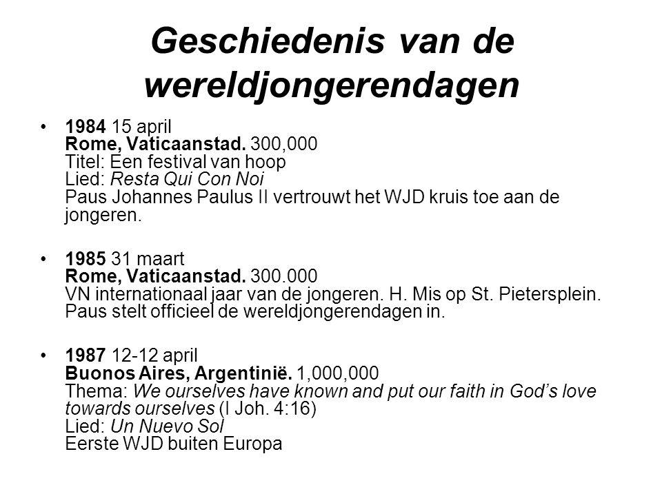 Geschiedenis van de wereldjongerendagen •1984 15 april Rome, Vaticaanstad. 300,000 Titel: Een festival van hoop Lied: Resta Qui Con Noi Paus Johannes