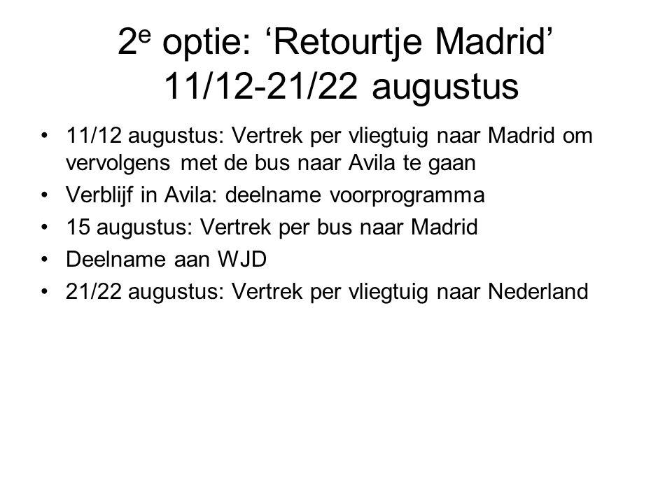 2 e optie: 'Retourtje Madrid' 11/12-21/22 augustus •11/12 augustus: Vertrek per vliegtuig naar Madrid om vervolgens met de bus naar Avila te gaan •Verblijf in Avila: deelname voorprogramma •15 augustus: Vertrek per bus naar Madrid •Deelname aan WJD •21/22 augustus: Vertrek per vliegtuig naar Nederland