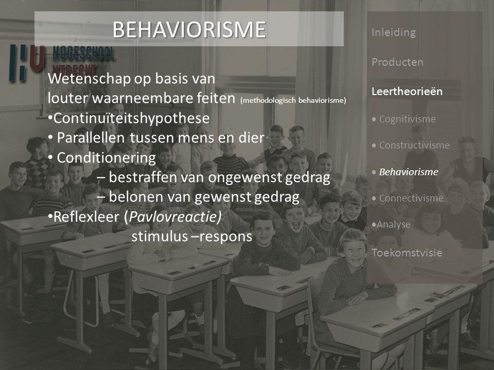 Inleiding Producten Leertheorieën  Cognitivisme  Constructivisme  Behaviorisme  Connectivisme  Analyse ToekomstvisieBEHAVIORISME Wetenschap op basis van louter waarneembare feiten • Continuïteitshypothese • Parallellen tussen mens en dier • Conditionering – bestraffen van ongewenst gedrag – belonen van gewenst gedrag • Reflexleer (Pavlovreactie) stimulus –respons (methodologisch behaviorisme)