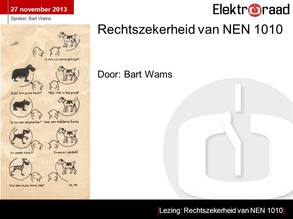 27 november 2013 [Lezing: Rechtszekerheid van NEN 1010] Spreker: Bart Wams Wat verstaan we onder: 'De rechtszekerheid van NEN 1010?' Overeenkomst --------------------