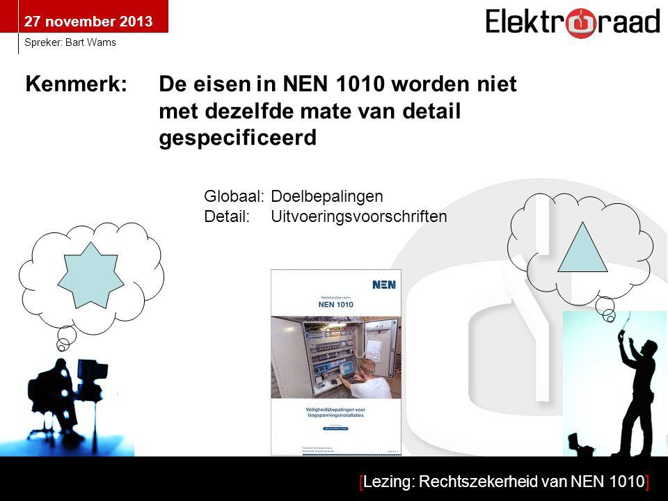 27 november 2013 [Lezing: Rechtszekerheid van NEN 1010] Spreker: Bart Wams Kenmerk:De eisen in NEN 1010 worden niet met dezelfde mate van detail gespe