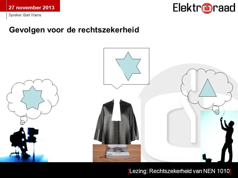 27 november 2013 [Lezing: Rechtszekerheid van NEN 1010] Spreker: Bart Wams Gevolgen voor de rechtszekerheid