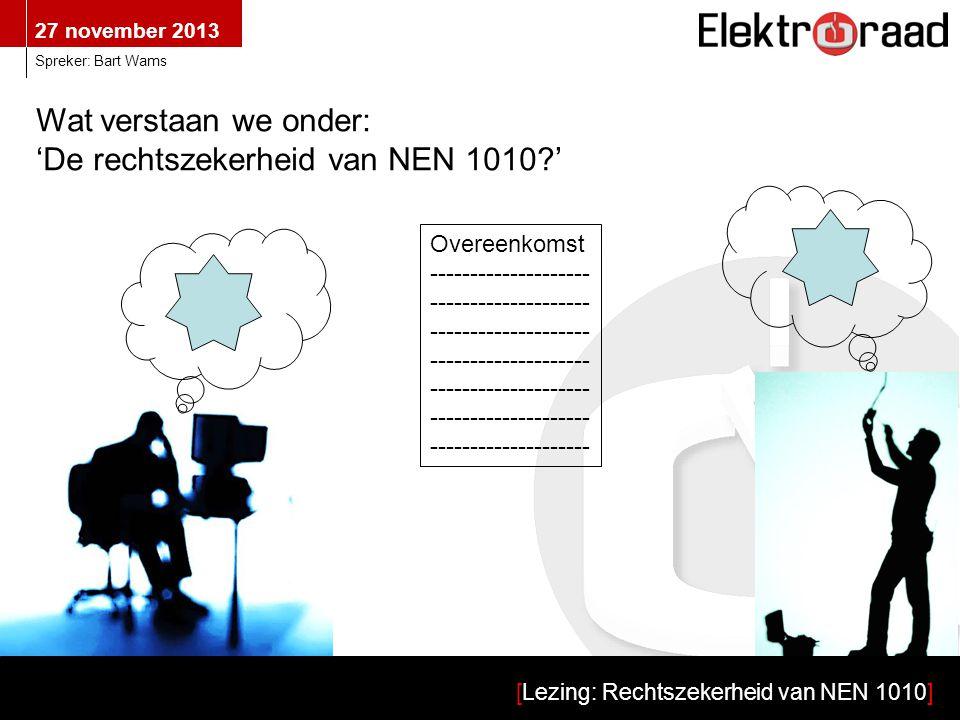 27 november 2013 [Lezing: Rechtszekerheid van NEN 1010] Spreker: Bart Wams Wat verstaan we onder: 'De rechtszekerheid van NEN 1010 ' Overeenkomst --------------------