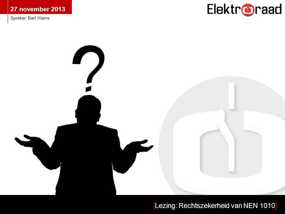 27 november 2013 [Lezing: Rechtszekerheid van NEN 1010] Spreker: Bart Wams