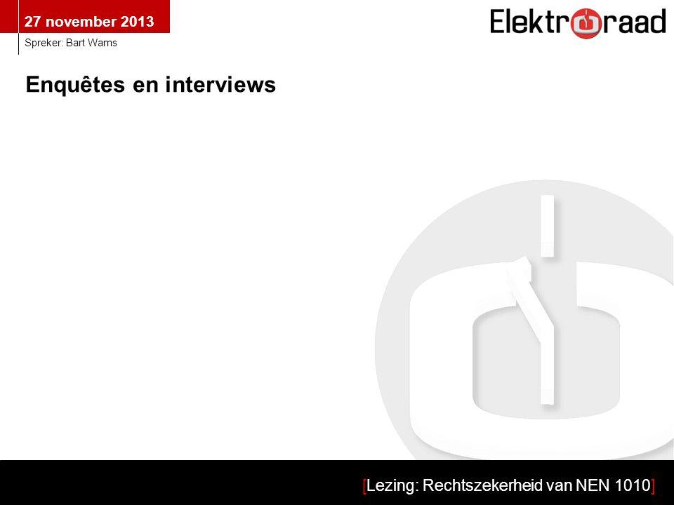 27 november 2013 [Lezing: Rechtszekerheid van NEN 1010] Spreker: Bart Wams Enquêtes en interviews