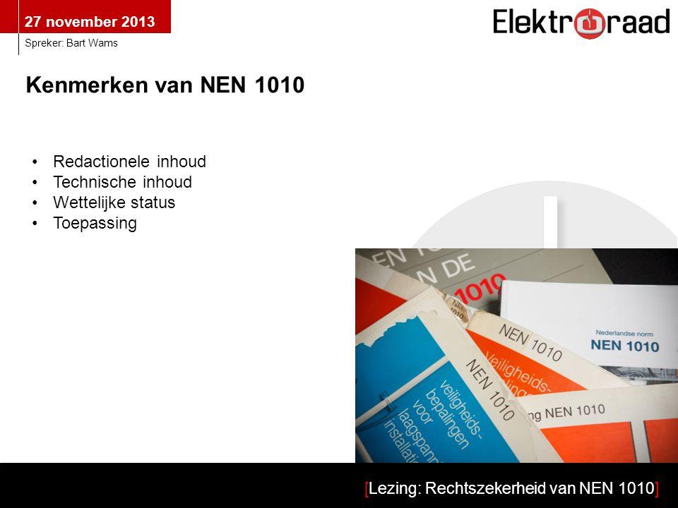 27 november 2013 [Lezing: Rechtszekerheid van NEN 1010] Spreker: Bart Wams Kenmerken van NEN 1010 •Redactionele inhoud •Technische inhoud •Wettelijke