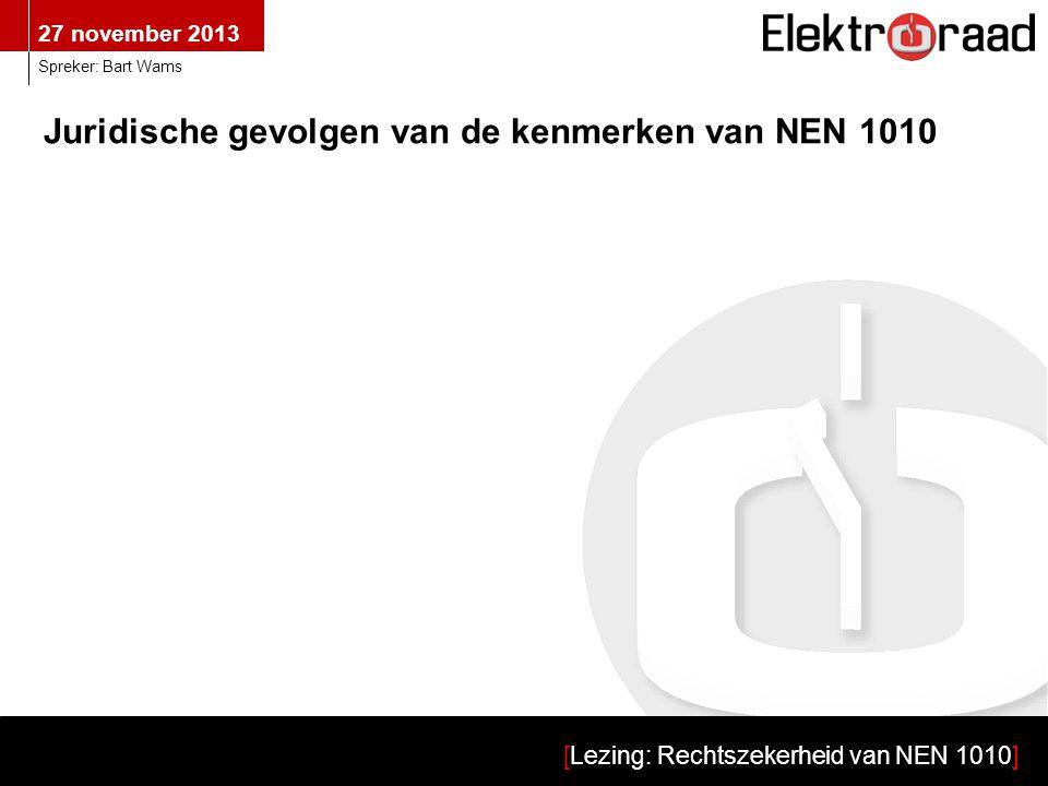 27 november 2013 [Lezing: Rechtszekerheid van NEN 1010] Spreker: Bart Wams Kenmerk:De eisen in NEN 1010 worden niet met dezelfde mate van detail gespecificeerd Globaal: Doelbepalingen Detail: Uitvoeringsvoorschriften