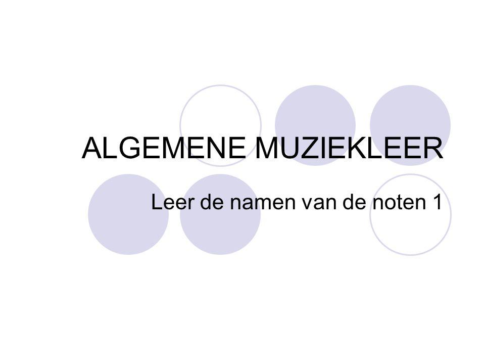 ALGEMENE MUZIEKLEER Leer de namen van de noten 1