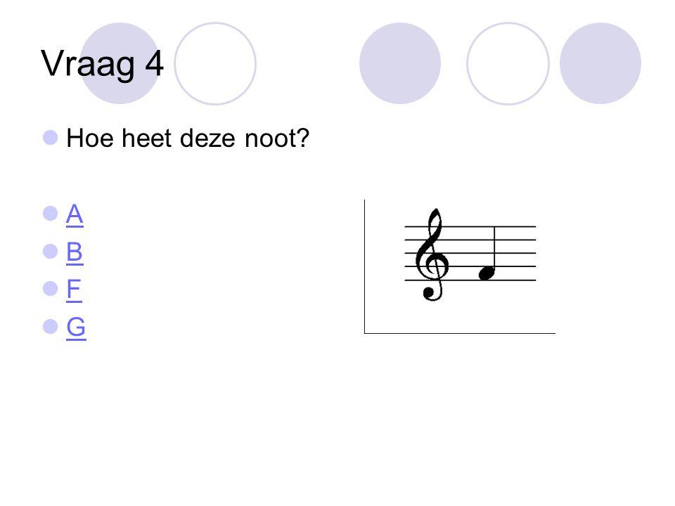 Vraag 4  Hoe heet deze noot?  A A  B B  F F  G G