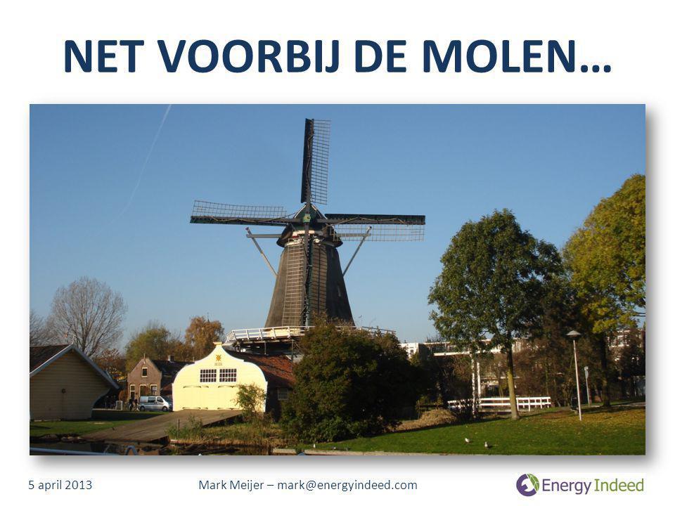 NET VOORBIJ DE MOLEN… 5 april 2013 Mark Meijer – mark@energyindeed.com