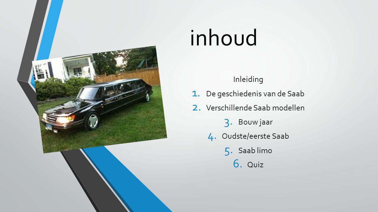 inhoud Inleiding 1. De geschiedenis van de Saab 2. Verschillende Saab modellen 3. Bouw jaar 4. Oudste/eerste Saab 5. Saab limo 6. Quiz