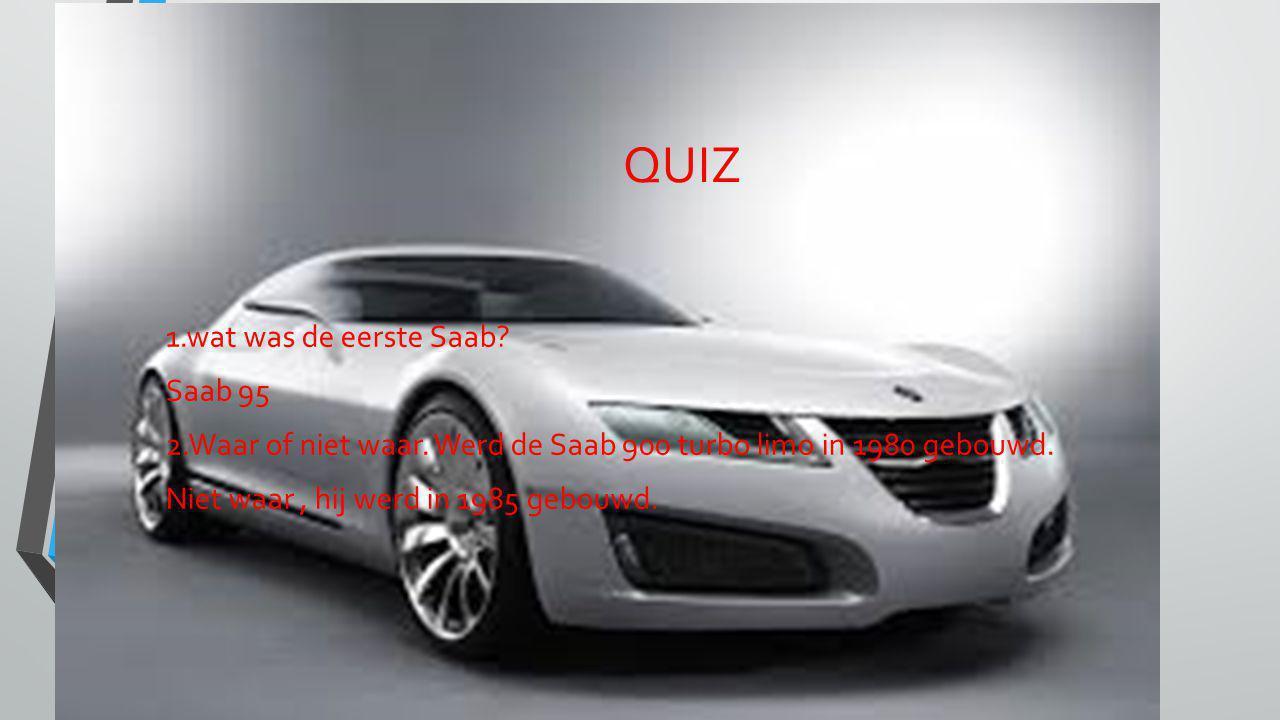 QUIZ 1.wat was de eerste Saab? Saab 95 2.Waar of niet waar. Werd de Saab 900 turbo limo in 1980 gebouwd. Niet waar, hij werd in 1985 gebouwd.