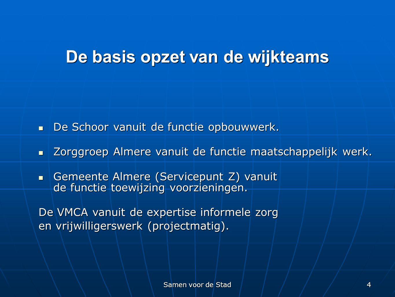 Samen voor de Stad 4 De basis opzet van de wijkteams  De Schoor vanuit de functie opbouwwerk.  Zorggroep Almere vanuit de functie maatschappelijk we
