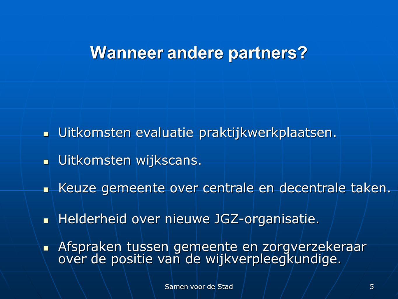 Samen voor de Stad 5 Wanneer andere partners?  Uitkomsten evaluatie praktijkwerkplaatsen.  Uitkomsten wijkscans.  Keuze gemeente over centrale en d