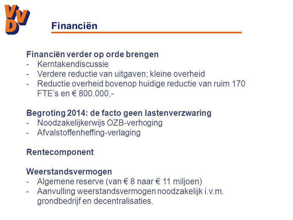 Financiën Financiën verder op orde brengen -Kerntakendiscussie -Verdere reductie van uitgaven; kleine overheid -Reductie overheid bovenop huidige reductie van ruim 170 FTE's en € 800.000,- Begroting 2014: de facto geen lastenverzwaring -Noodzakelijkerwijs OZB-verhoging -Afvalstoffenheffing-verlaging Rentecomponent Weerstandsvermogen -Algemene reserve (van € 8 naar € 11 miljoen) -Aanvulling weerstandsvermogen noodzakelijk i.v.m.