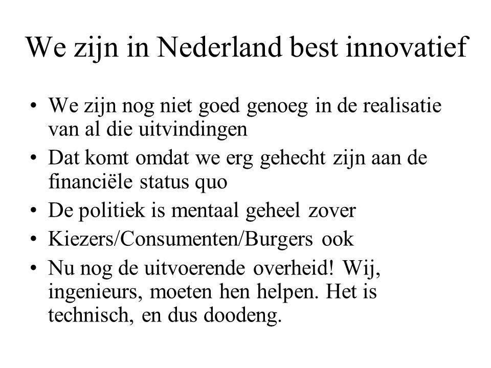 We zijn in Nederland best innovatief •We zijn nog niet goed genoeg in de realisatie van al die uitvindingen •Dat komt omdat we erg gehecht zijn aan de financiële status quo •De politiek is mentaal geheel zover •Kiezers/Consumenten/Burgers ook •Nu nog de uitvoerende overheid.