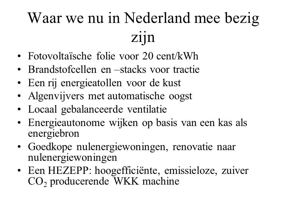 Waar we nu in Nederland mee bezig zijn •Fotovoltaïsche folie voor 20 cent/kWh •Brandstofcellen en –stacks voor tractie •Een rij energieatollen voor de kust •Algenvijvers met automatische oogst •Locaal gebalanceerde ventilatie •Energieautonome wijken op basis van een kas als energiebron •Goedkope nulenergiewoningen, renovatie naar nulenergiewoningen •Een HEZEPP: hoogefficiënte, emissieloze, zuiver CO 2 producerende WKK machine