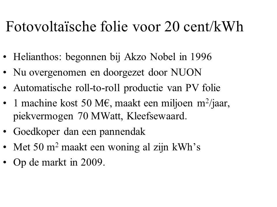 Fotovoltaïsche folie voor 20 cent/kWh •Helianthos: begonnen bij Akzo Nobel in 1996 •Nu overgenomen en doorgezet door NUON •Automatische roll-to-roll productie van PV folie •1 machine kost 50 M€, maakt een miljoen m 2 /jaar, piekvermogen 70 MWatt, Kleefsewaard.