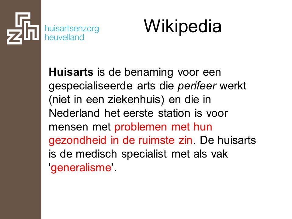Wikipedia Huisarts is de benaming voor een gespecialiseerde arts die perifeer werkt (niet in een ziekenhuis) en die in Nederland het eerste station is