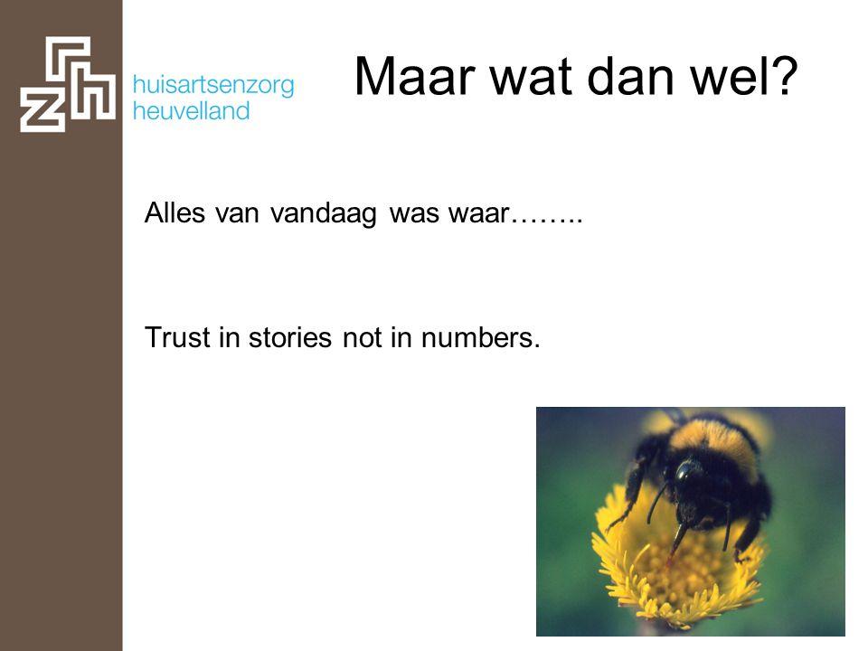 Maar wat dan wel? Alles van vandaag was waar…….. Trust in stories not in numbers.