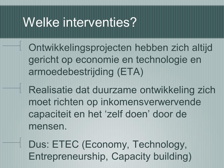 Welke interventies? Ontwikkelingsprojecten hebben zich altijd gericht op economie en technologie en armoedebestrijding (ETA) Realisatie dat duurzame o
