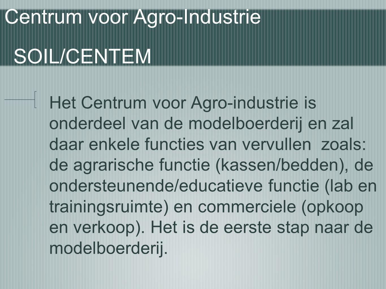 Centrum voor Agro-Industrie SOIL/CENTEM Het Centrum voor Agro-industrie is onderdeel van de modelboerderij en zal daar enkele functies van vervullen z