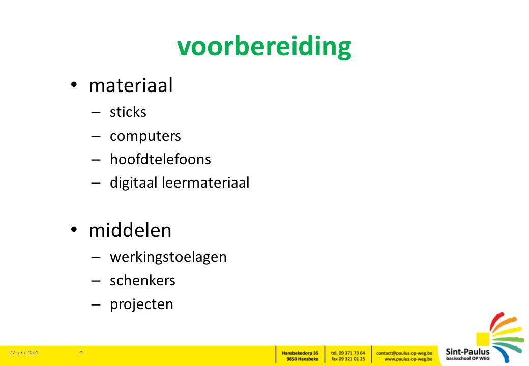 voorbereiding • materiaal – sticks – computers – hoofdtelefoons – digitaal leermateriaal • middelen – werkingstoelagen – schenkers – projecten 27 juni 2014 4