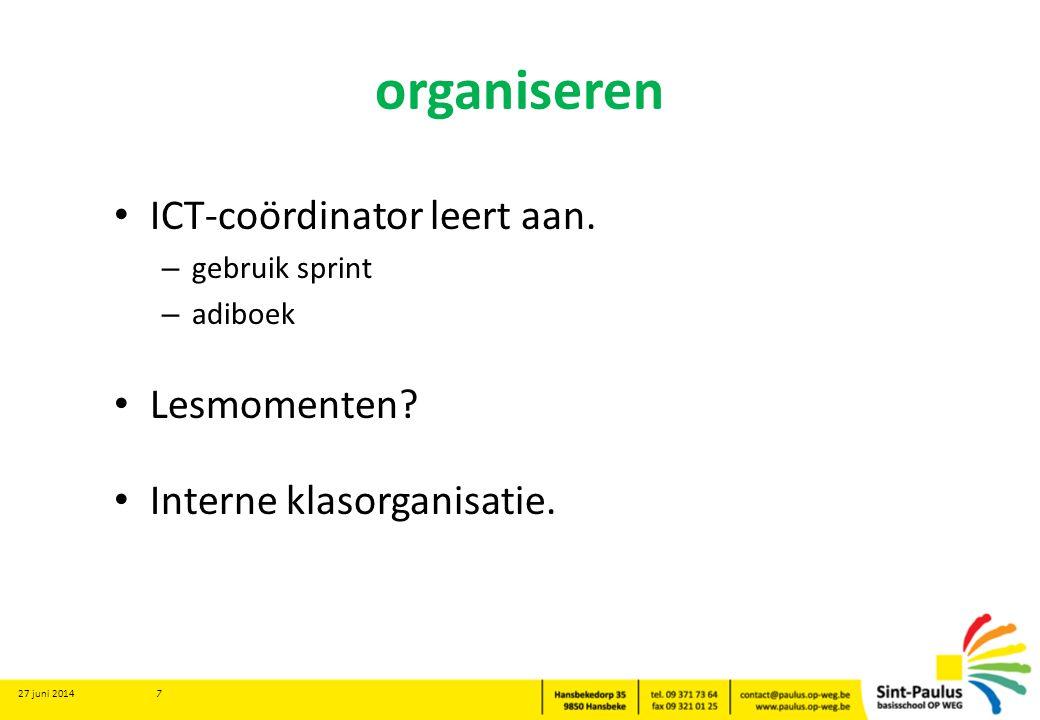 organiseren • ICT-coördinator leert aan. – gebruik sprint – adiboek • Lesmomenten? • Interne klasorganisatie. 27 juni 2014 7