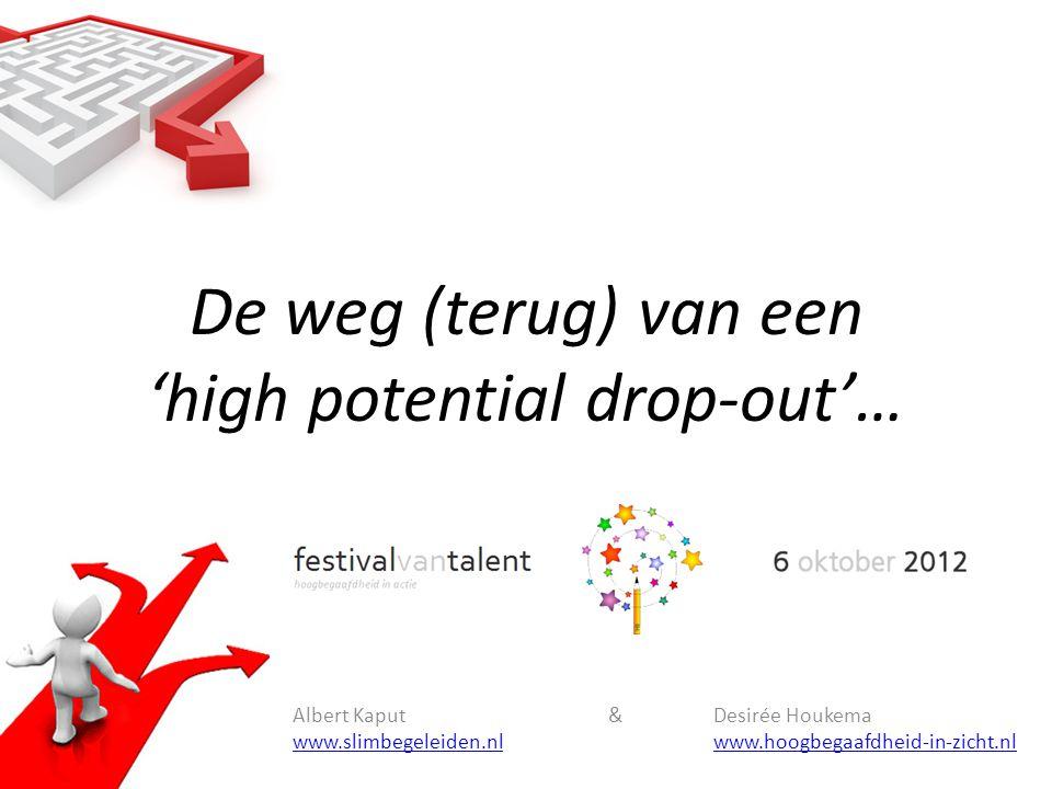 De weg (terug) van een 'high potential drop-out'… Albert Kaput &Desirée Houkema www.slimbegeleiden.nlwww.hoogbegaafdheid-in-zicht.nl