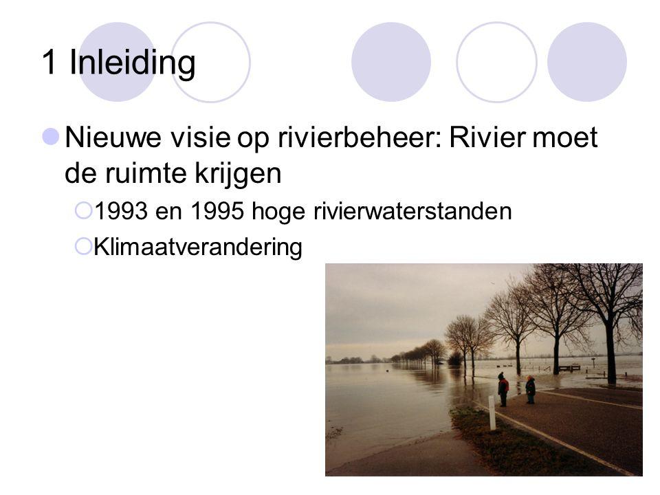 1 Inleiding  Nieuwe visie op rivierbeheer: Rivier moet de ruimte krijgen  1993 en 1995 hoge rivierwaterstanden  Klimaatverandering
