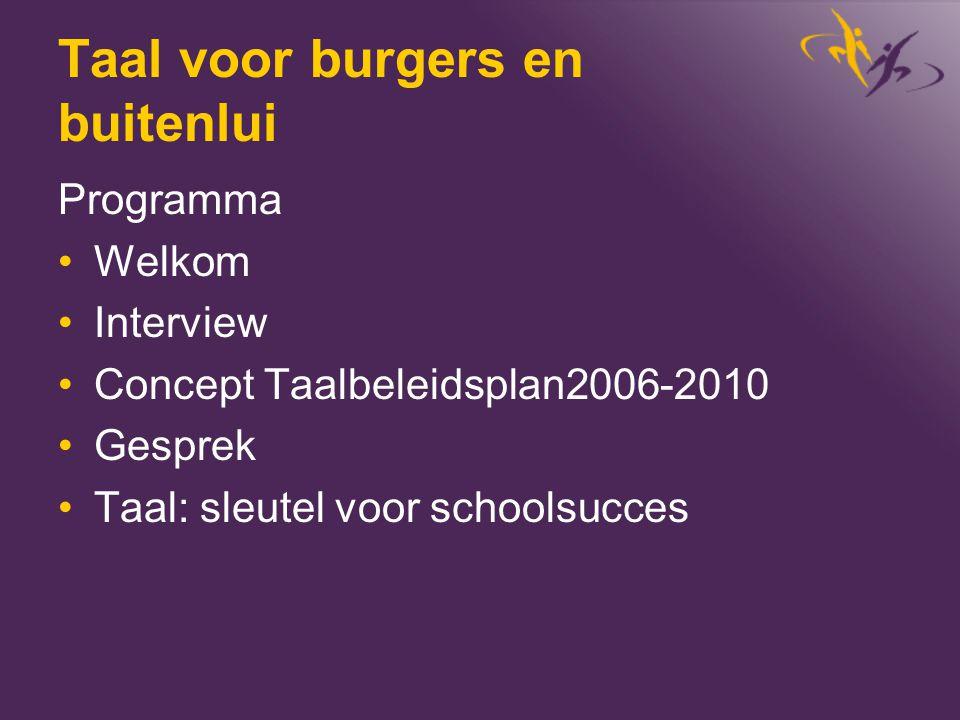 Taal voor burgers en buitenlui Programma •Welkom •Interview •Concept Taalbeleidsplan2006-2010 •Gesprek •Taal: sleutel voor schoolsucces