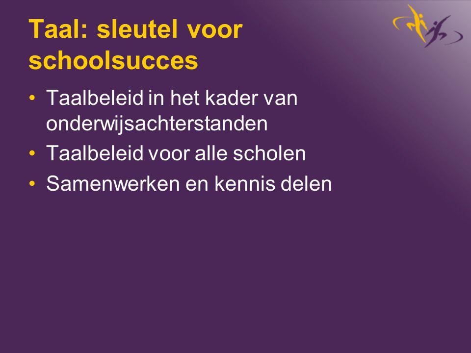 Taal: sleutel voor schoolsucces •Taalbeleid in het kader van onderwijsachterstanden •Taalbeleid voor alle scholen •Samenwerken en kennis delen