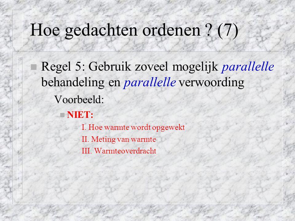 Hoe gedachten ordenen ? (7) n Regel 5: Gebruik zoveel mogelijk parallelle behandeling en parallelle verwoording – Voorbeeld: n NIET: – I. Hoe warmte w