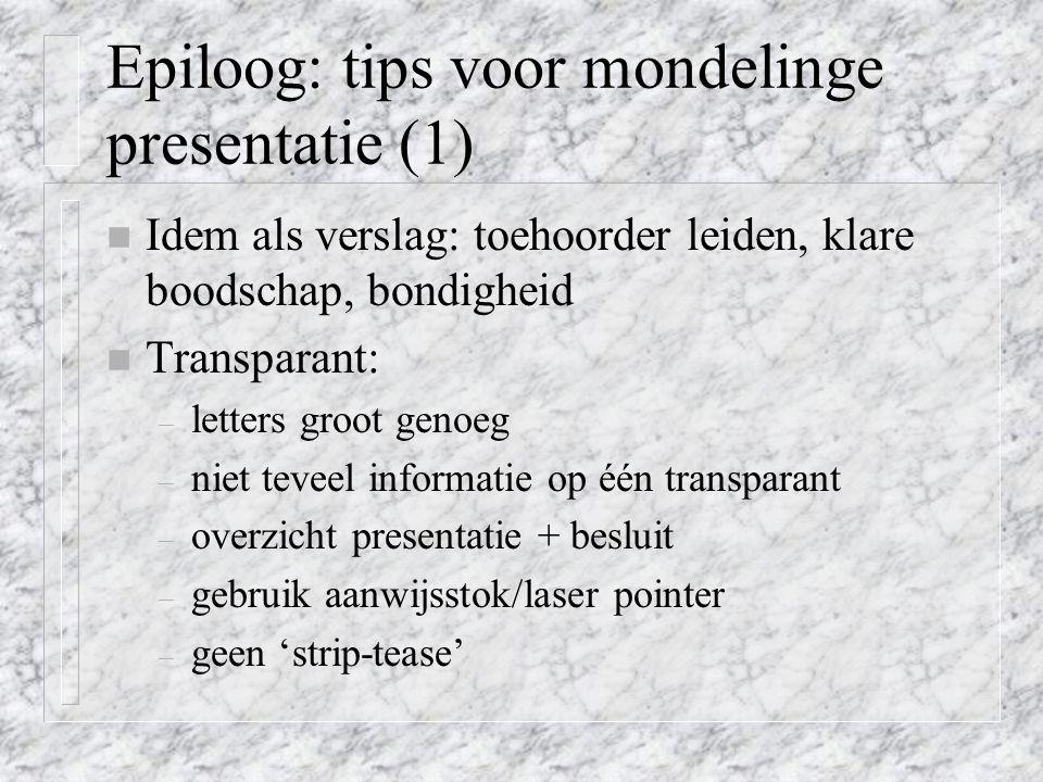 Epiloog: tips voor mondelinge presentatie (1) n Idem als verslag: toehoorder leiden, klare boodschap, bondigheid n Transparant: – letters groot genoeg