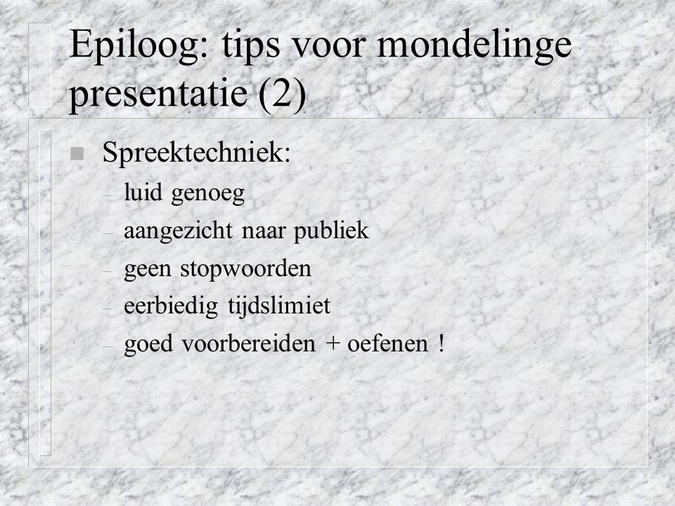Epiloog: tips voor mondelinge presentatie (2) n Spreektechniek: – luid genoeg – aangezicht naar publiek – geen stopwoorden – eerbiedig tijdslimiet – g