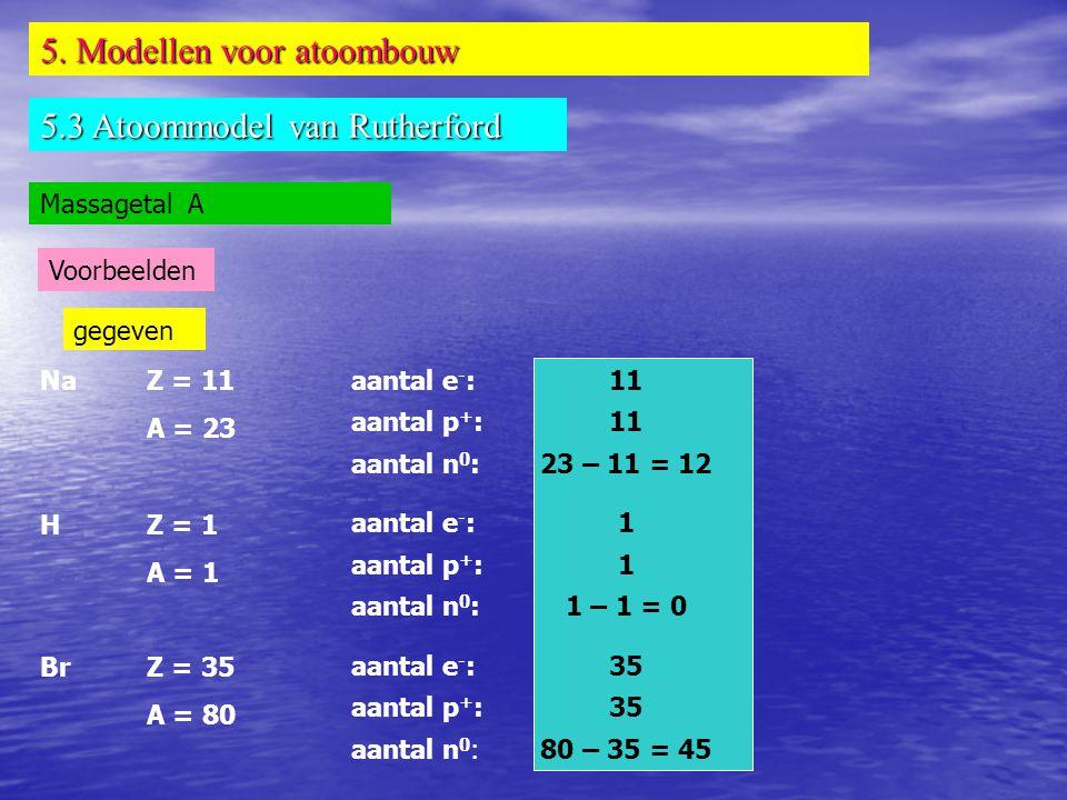 5. Modellen voor atoombouw 5.3 Atoommodel van Rutherford Massagetal A Voorbeelden NaZ = 11 A = 23 HZ = 1 A = 1 BrZ = 35 A = 80 gegeven aantal e - : aa