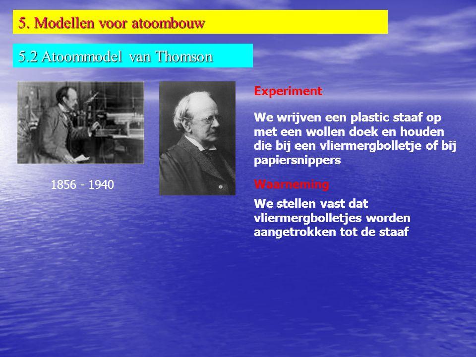 5. Modellen voor atoombouw 5.2 Atoommodel van Thomson 1856 - 1940 Experiment We wrijven een plastic staaf op met een wollen doek en houden die bij een