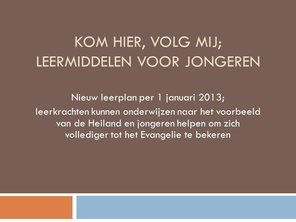 KOM HIER, VOLG MIJ; LEERMIDDELEN VOOR JONGEREN Nieuw leerplan per 1 januari 2013; leerkrachten kunnen onderwijzen naar het voorbeeld van de Heiland en jongeren helpen om zich vollediger tot het Evangelie te bekeren