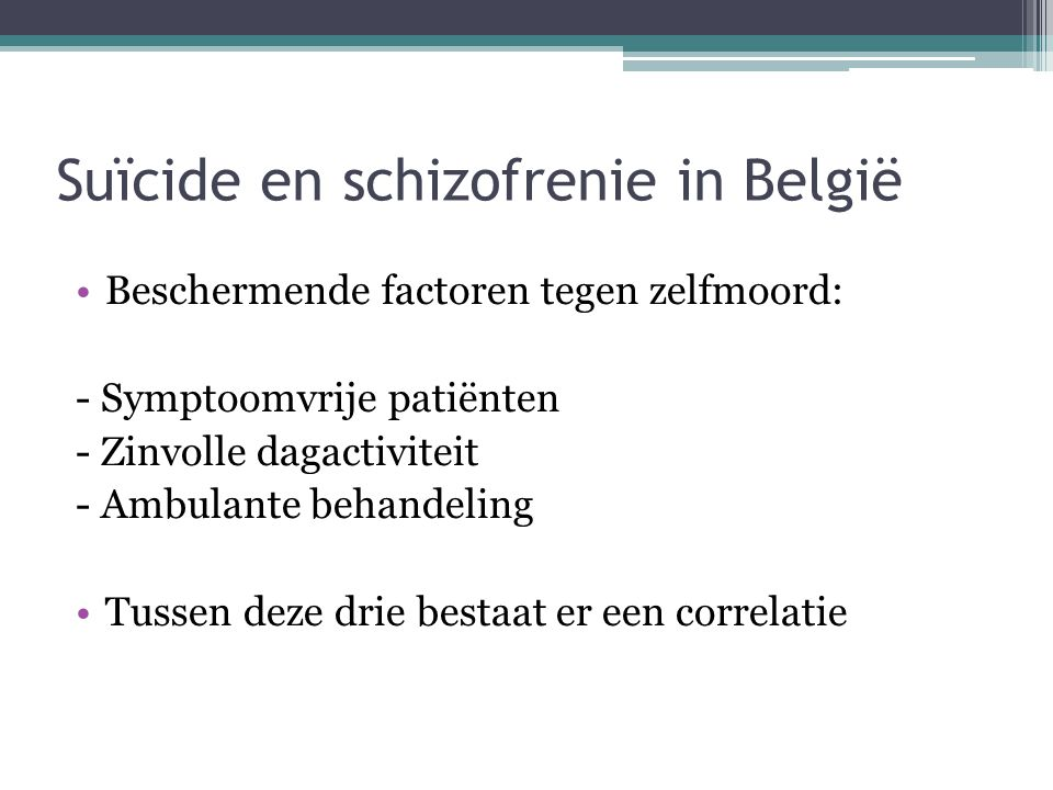 Suïcide en schizofrenie in België •Beschermende factoren tegen zelfmoord: - Symptoomvrije patiënten - Zinvolle dagactiviteit - Ambulante behandeling •
