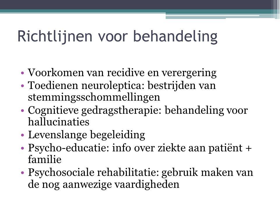 Richtlijnen voor behandeling •Voorkomen van recidive en verergering •Toedienen neuroleptica: bestrijden van stemmingsschommellingen •Cognitieve gedrag