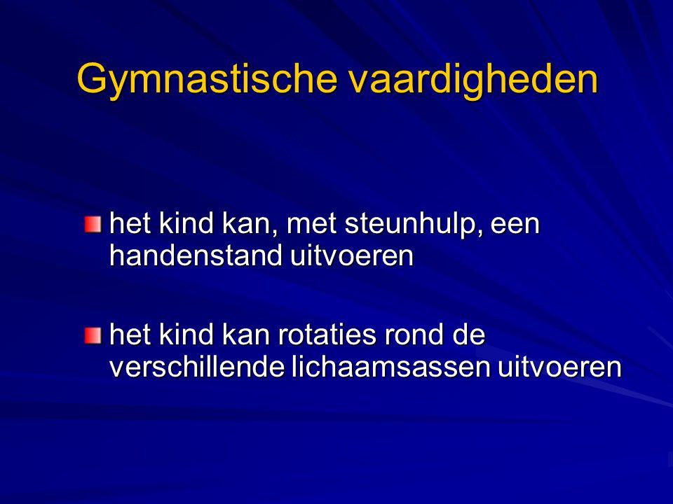 Gymnastische vaardigheden het kind kan, met steunhulp, een handenstand uitvoeren het kind kan rotaties rond de verschillende lichaamsassen uitvoeren