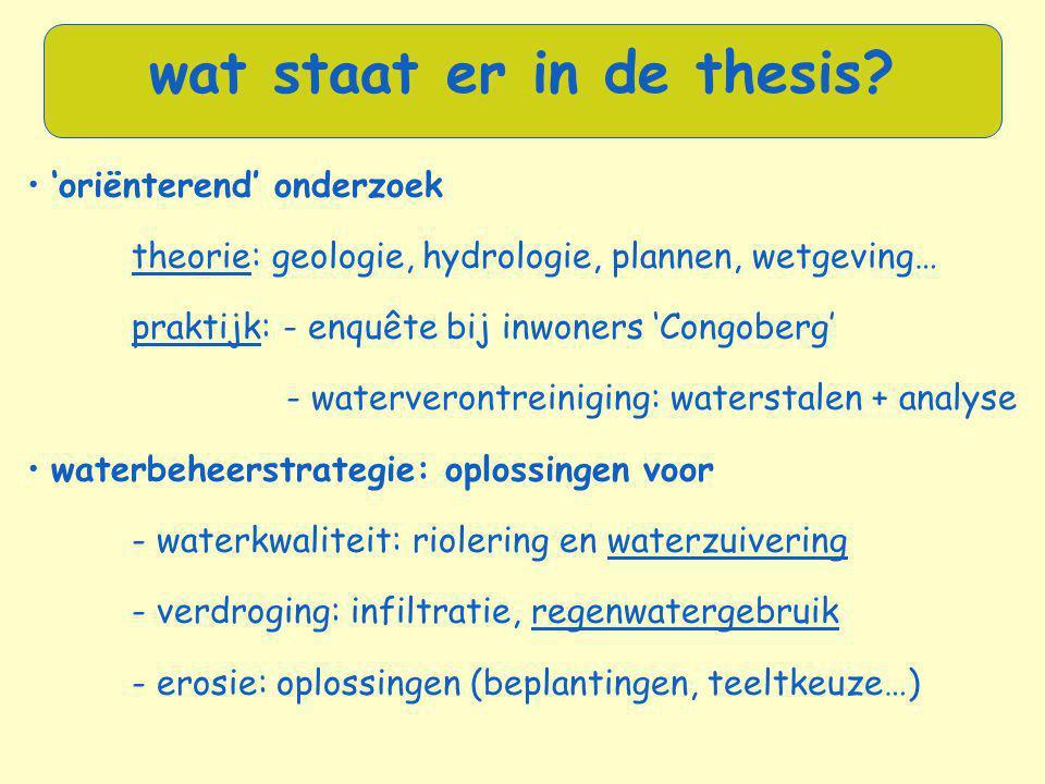 • 'oriënterend' onderzoek theorie: geologie, hydrologie, plannen, wetgeving… praktijk: - enquête bij inwoners 'Congoberg' - waterverontreiniging: wate
