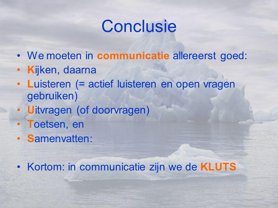 Conclusie •We moeten in communicatie allereerst goed: •Kijken, daarna •Luisteren (= actief luisteren en open vragen gebruiken) •Uitvragen (of doorvrag