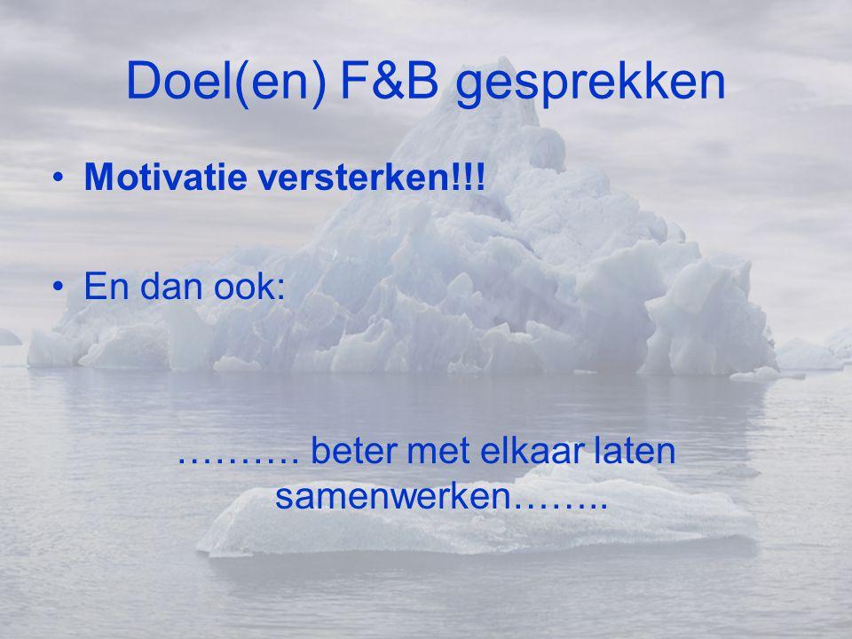 Doel(en) F&B gesprekken •Motivatie versterken!!! •En dan ook: ………. beter met elkaar laten samenwerken……..