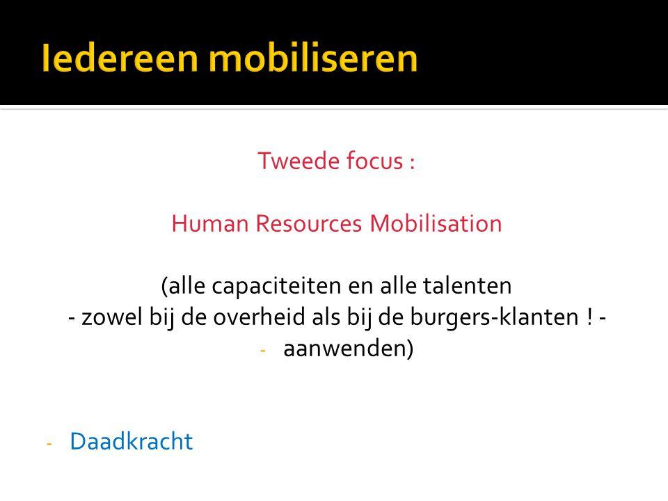 Tweede focus : Human Resources Mobilisation (alle capaciteiten en alle talenten - zowel bij de overheid als bij de burgers-klanten ! - - aanwenden) -