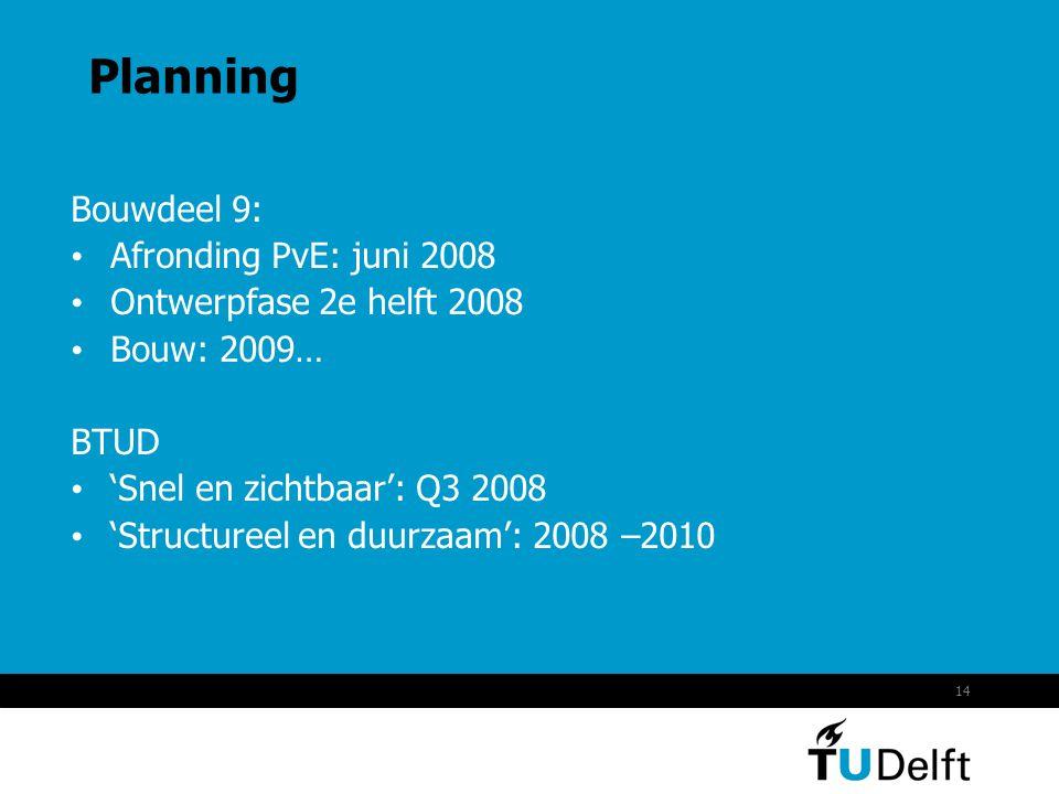 14 Planning Bouwdeel 9: • Afronding PvE: juni 2008 • Ontwerpfase 2e helft 2008 • Bouw: 2009… BTUD • 'Snel en zichtbaar': Q3 2008 • 'Structureel en duu