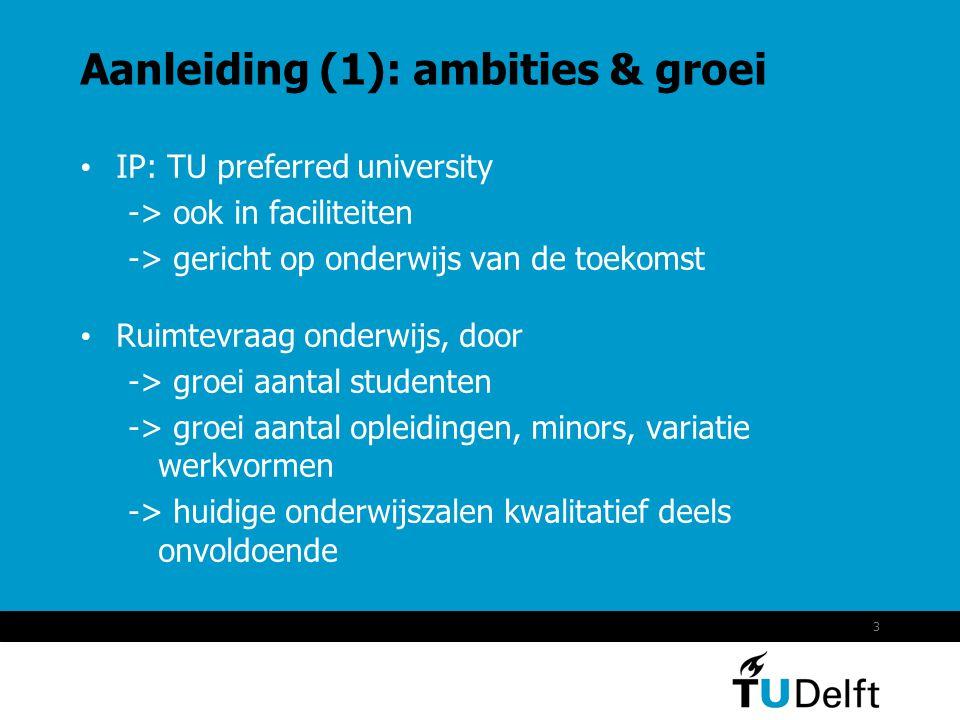 3 Aanleiding (1): ambities & groei • IP: TU preferred university -> ook in faciliteiten -> gericht op onderwijs van de toekomst • Ruimtevraag onderwijs, door -> groei aantal studenten -> groei aantal opleidingen, minors, variatie werkvormen -> huidige onderwijszalen kwalitatief deels onvoldoende