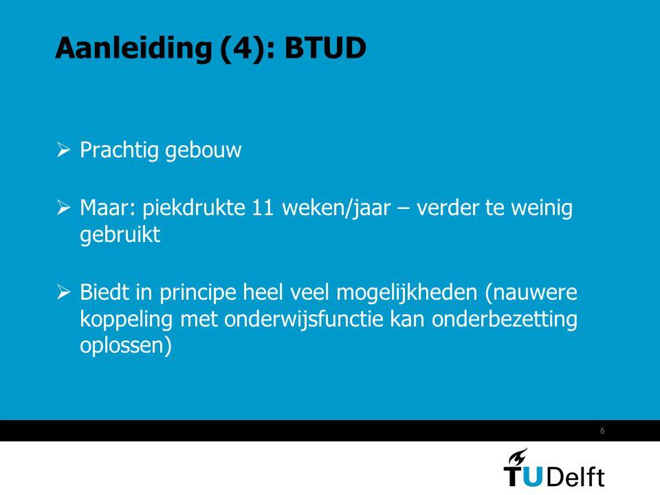 6 Aanleiding (4): BTUD  Prachtig gebouw  Maar: piekdrukte 11 weken/jaar – verder te weinig gebruikt  Biedt in principe heel veel mogelijkheden (nauwere koppeling met onderwijsfunctie kan onderbezetting oplossen)