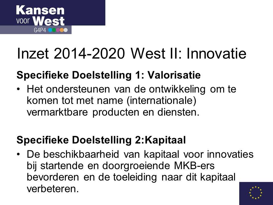 Inzet 2014-2020 West II: Innovatie Specifieke Doelstelling 1: Valorisatie •Het ondersteunen van de ontwikkeling om te komen tot met name (internationale) vermarktbare producten en diensten.